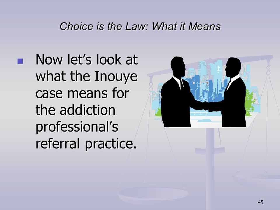 45 Choice is the Law: What it Means Now let's look at what the Inouye case means for the addiction professional's referral practice.