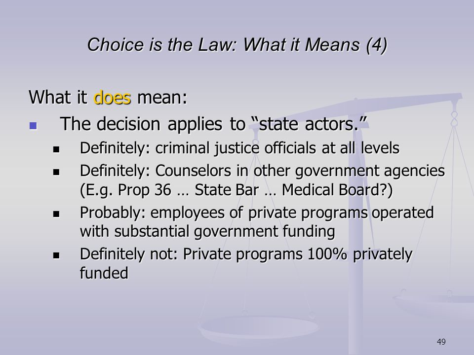 49 Choice is the Law: What it Means (4) What it does mean: The decision applies to state actors. The decision applies to state actors. Definitely: criminal justice officials at all levels Definitely: criminal justice officials at all levels Definitely: Counselors in other government agencies (E.g.