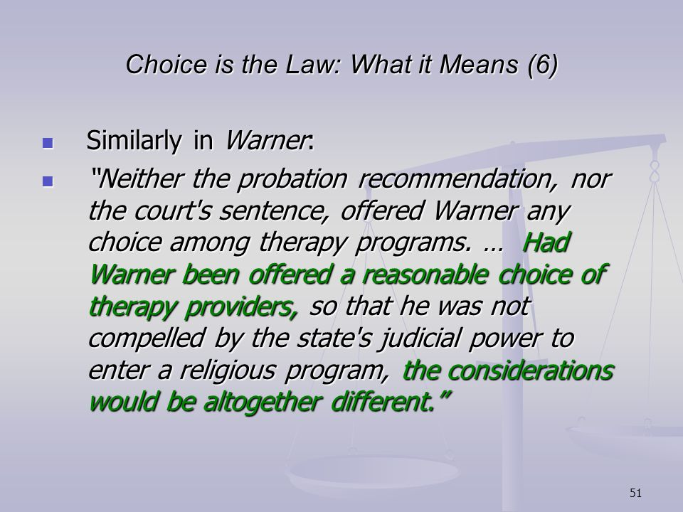 51 Choice is the Law: What it Means (6) Similarly in Warner: Similarly in Warner: Neither the probation recommendation, nor the court s sentence, offered Warner any choice among therapy programs.
