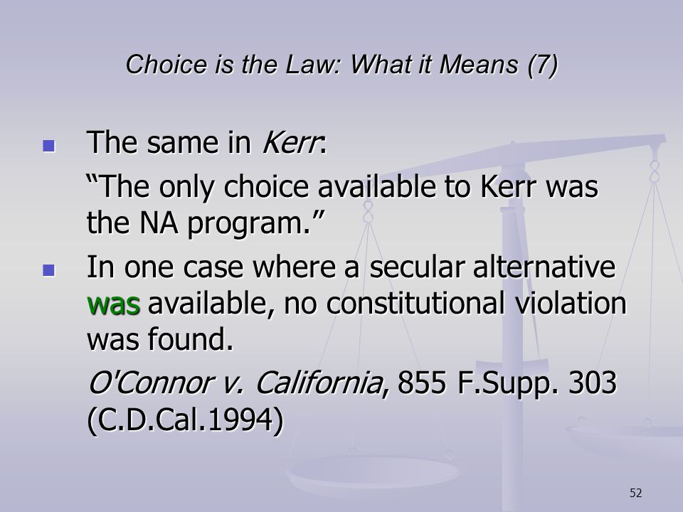 52 Choice is the Law: What it Means (7) The same in Kerr: The same in Kerr: The only choice available to Kerr was the NA program. In one case where a secular alternative was available, no constitutional violation was found.