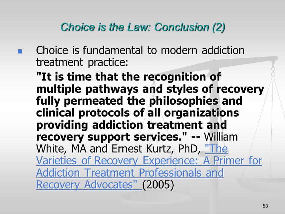 58 Choice is the Law: Conclusion (2) Choice is fundamental to modern addiction treatment practice: Choice is fundamental to modern addiction treatment practice: It is time that the recognition of multiple pathways and styles of recovery fully permeated the philosophies and clinical protocols of all organizations providing addiction treatment and recovery support services. -- William White, MA and Ernest Kurtz, PhD, The Varieties of Recovery Experience: A Primer for Addiction Treatment Professionals and Recovery Advocates (2005) The Varieties of Recovery Experience: A Primer for Addiction Treatment Professionals and Recovery Advocates The Varieties of Recovery Experience: A Primer for Addiction Treatment Professionals and Recovery Advocates