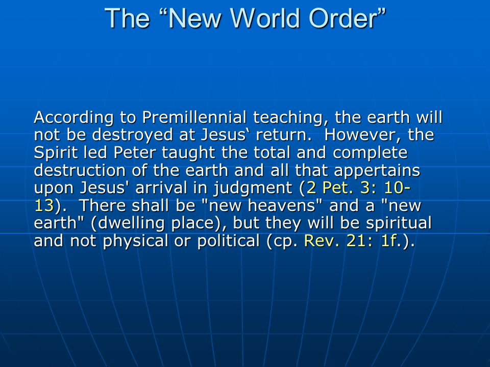 The New World Order According to Premillennial teaching, the earth will not be destroyed at Jesus' return.