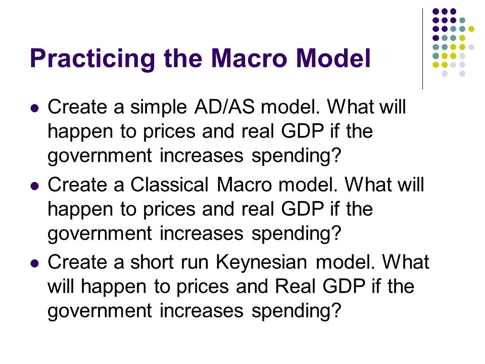 Practicing the Macro Model Create a simple AD/AS model. What will happen to prices and real GDP if the government increases spending? Create a Classic