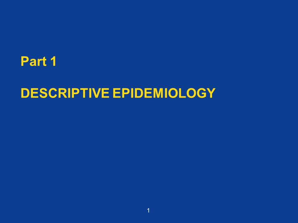 Part 1 DESCRIPTIVE EPIDEMIOLOGY 1