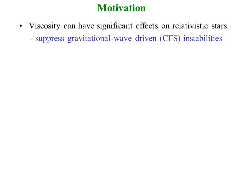 Motivation Viscosity can have significant effects on relativistic stars - suppress gravitational-wave driven (CFS) instabilities