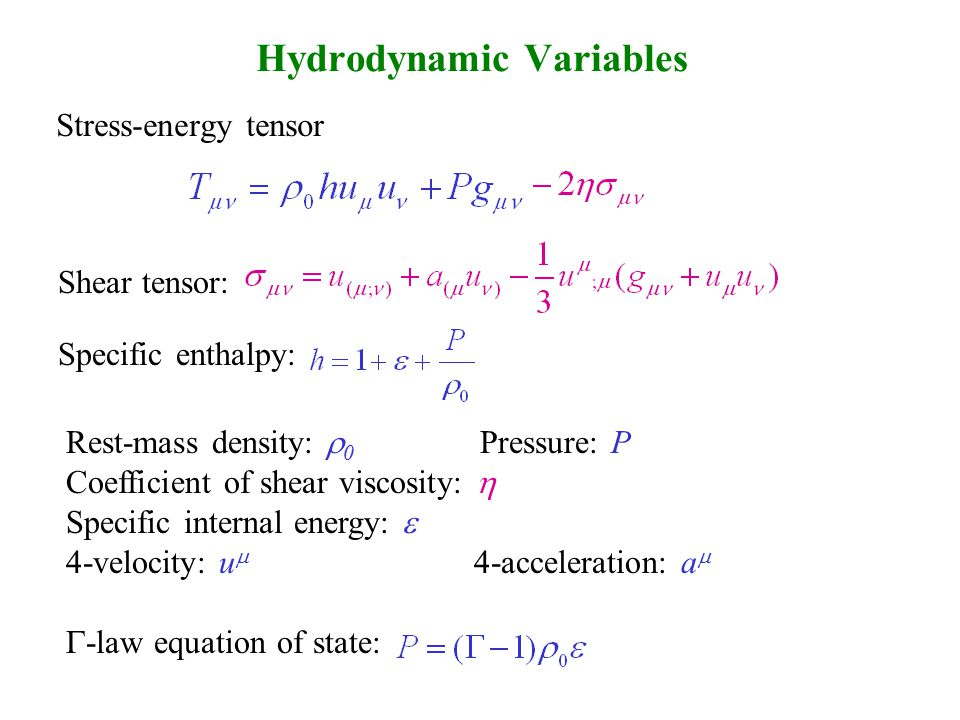 Hydrodynamic Variables Stress-energy tensor Shear tensor: Specific enthalpy: Rest-mass density:  0 Pressure: P Coefficient of shear viscosity:  Specific internal energy:  4-velocity: u  4-acceleration: a   -law equation of state: