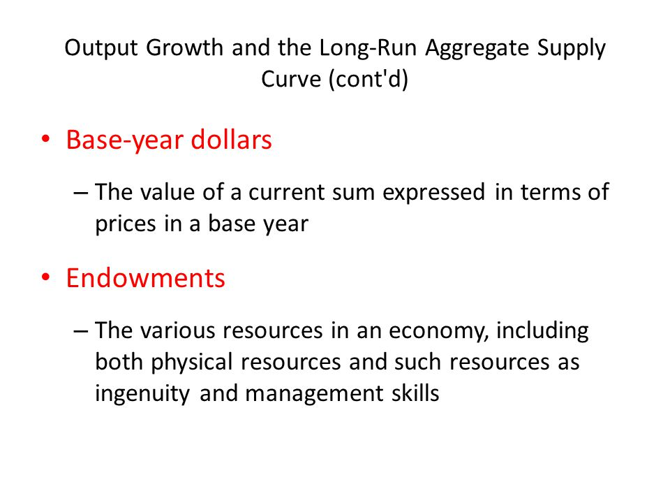 Output Growth and the Long-Run Aggregate Supply Curve (cont'd) Base-year dollars – The value of a current sum expressed in terms of prices in a base y