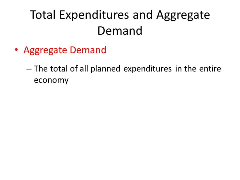 Total Expenditures and Aggregate Demand Aggregate Demand – The total of all planned expenditures in the entire economy