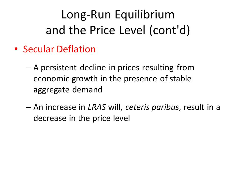 Long-Run Equilibrium and the Price Level (cont'd) Secular Deflation – A persistent decline in prices resulting from economic growth in the presence of