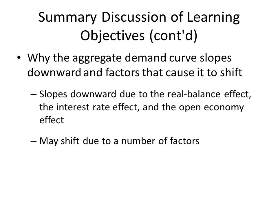 Summary Discussion of Learning Objectives (cont'd) Why the aggregate demand curve slopes downward and factors that cause it to shift – Slopes downward