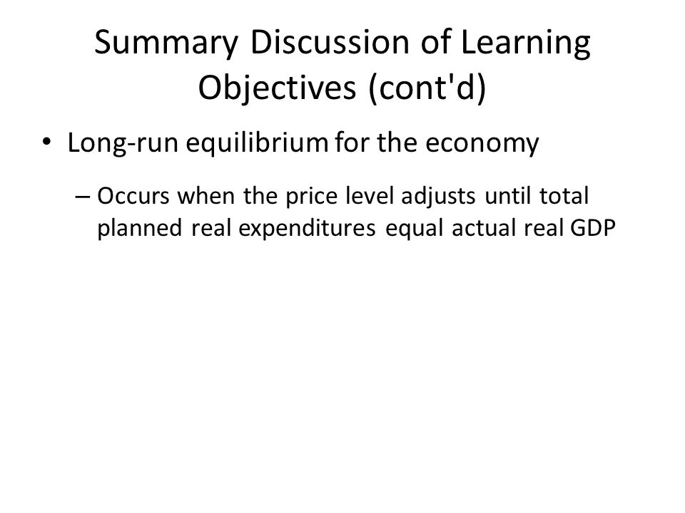 Summary Discussion of Learning Objectives (cont'd) Long-run equilibrium for the economy – Occurs when the price level adjusts until total planned real