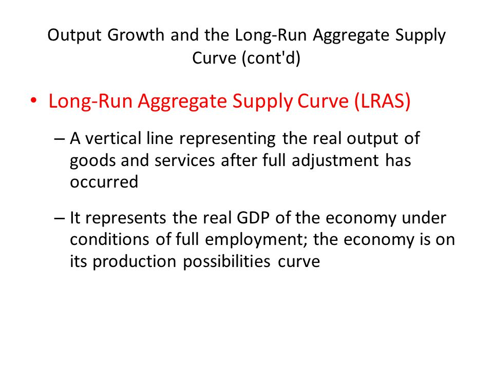 Output Growth and the Long-Run Aggregate Supply Curve (cont'd) Long-Run Aggregate Supply Curve (LRAS) – A vertical line representing the real output o