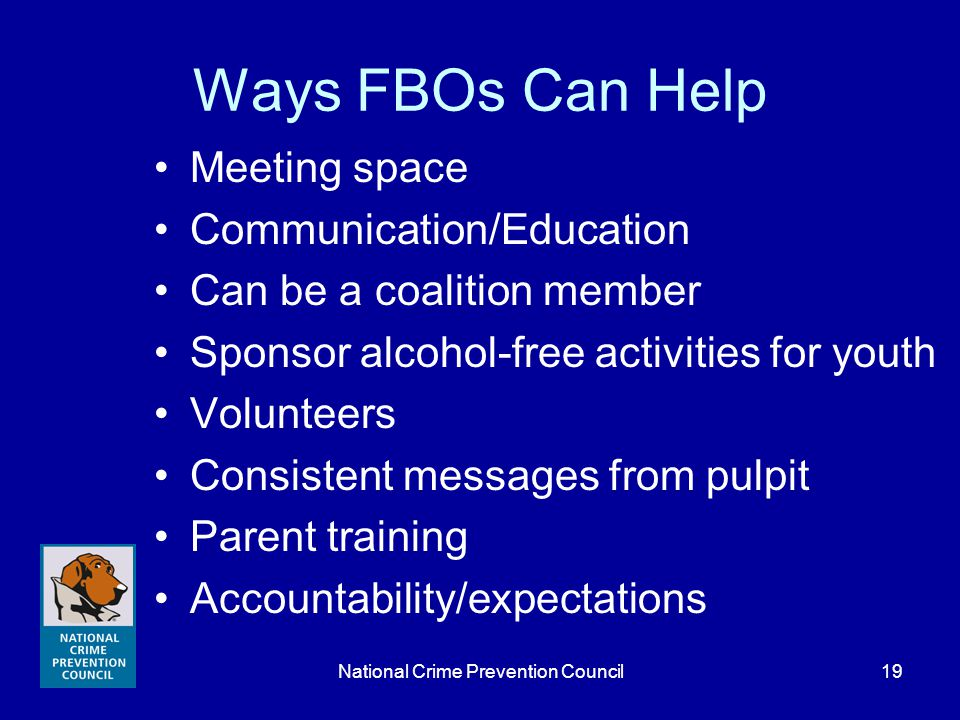 National Crime Prevention Council19 Ways FBOs Can Help Meeting space Communication/Education Can be a coalition member Sponsor alcohol-free activities for youth Volunteers Consistent messages from pulpit Parent training Accountability/expectations