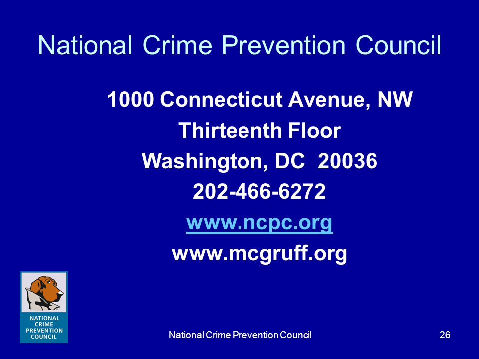 National Crime Prevention Council26 National Crime Prevention Council 1000 Connecticut Avenue, NW Thirteenth Floor Washington, DC 20036 202-466-6272 www.ncpc.org www.mcgruff.org