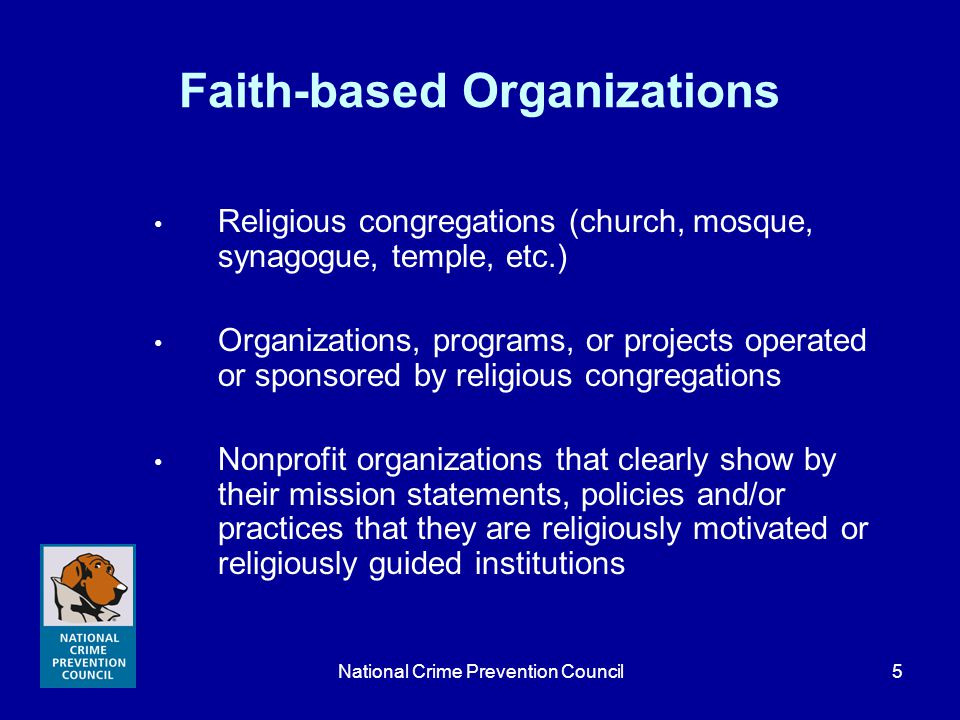 National Crime Prevention Council6 Faith-based Organizations continued Organizations that, when asked, designate themselves as faith-based or religious Collaborations of organizations led by a faith-based or religious organization or half of whose members are from one of those groups