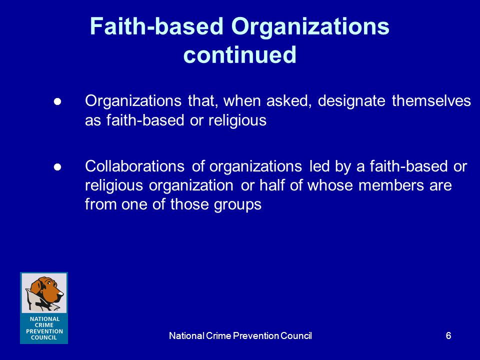 National Crime Prevention Council7 Overview of Faith-based Community Initiatives Work of faith-based organizations not new Executive orders White House Office for Faith-Based Community Initiatives (FBCI) Cabinet-level Faith-based Centers Purpose: Level the playing field