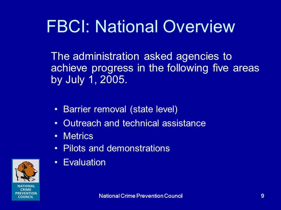 National Crime Prevention Council9 FBCI: National Overview The administration asked agencies to achieve progress in the following five areas by July 1, 2005.