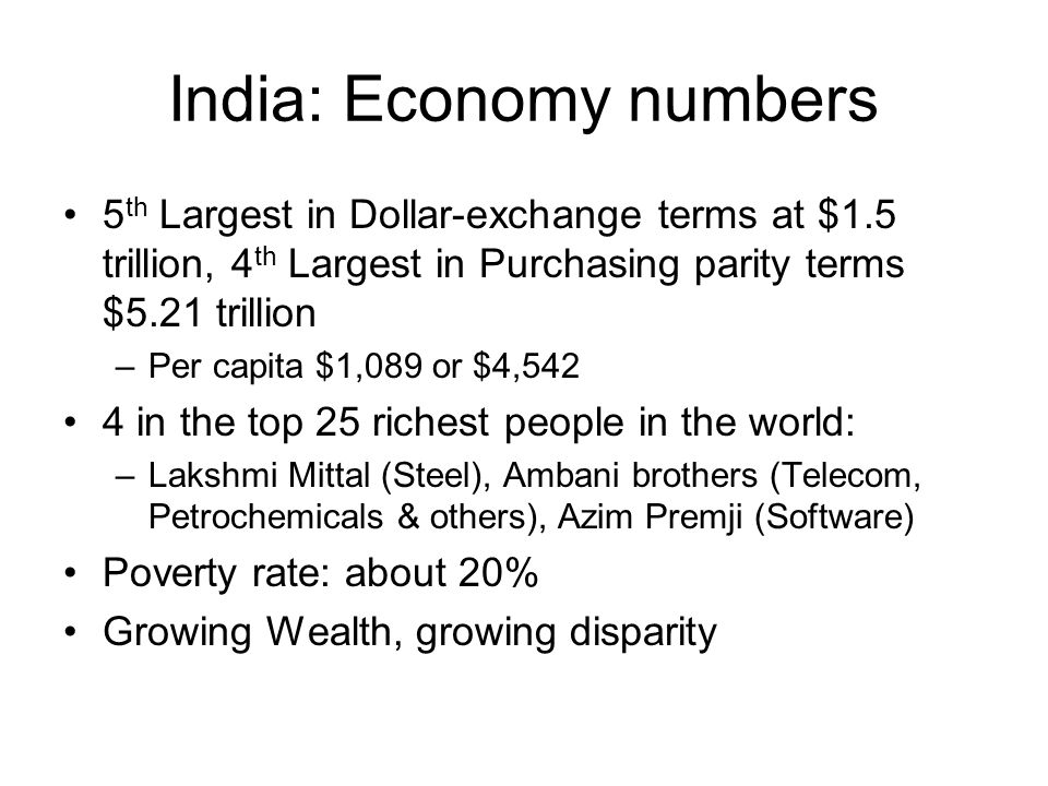 India: Economy numbers 5 th Largest in Dollar-exchange terms at $1.5 trillion, 4 th Largest in Purchasing parity terms $5.21 trillion –Per capita $1,089 or $4,542 4 in the top 25 richest people in the world: –Lakshmi Mittal (Steel), Ambani brothers (Telecom, Petrochemicals & others), Azim Premji (Software) Poverty rate: about 20% Growing Wealth, growing disparity