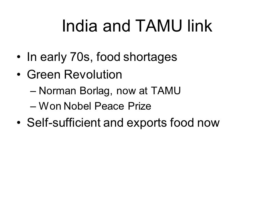 India and TAMU link In early 70s, food shortages Green Revolution –Norman Borlag, now at TAMU –Won Nobel Peace Prize Self-sufficient and exports food