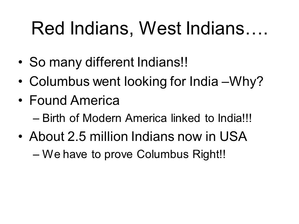 Red Indians, West Indians…. So many different Indians!! Columbus went looking for India –Why? Found America –Birth of Modern America linked to India!!