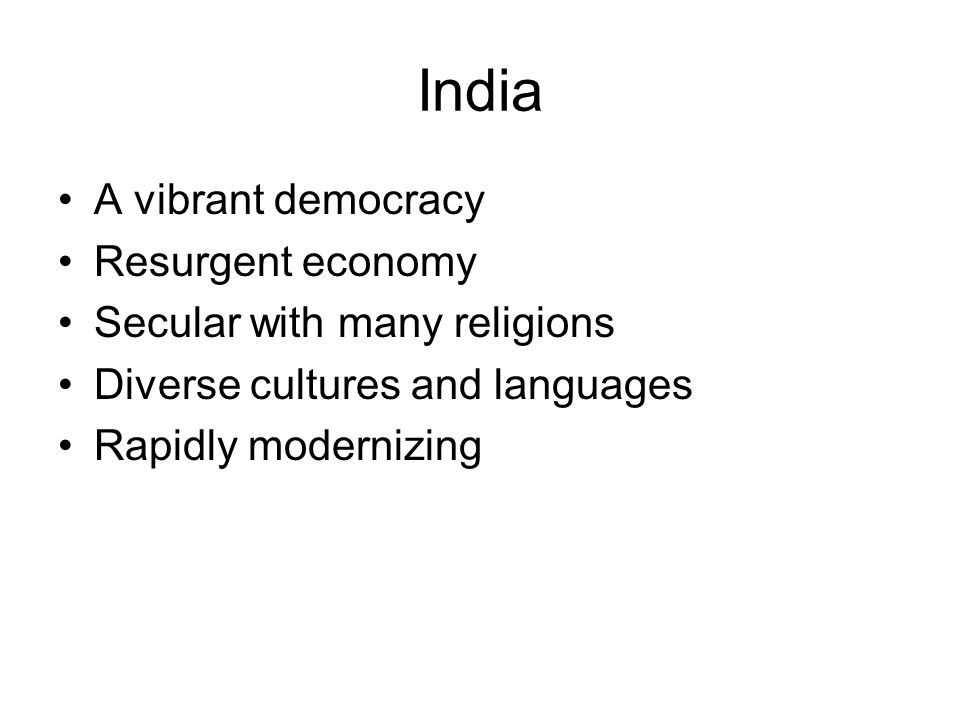 India A vibrant democracy Resurgent economy Secular with many religions Diverse cultures and languages Rapidly modernizing