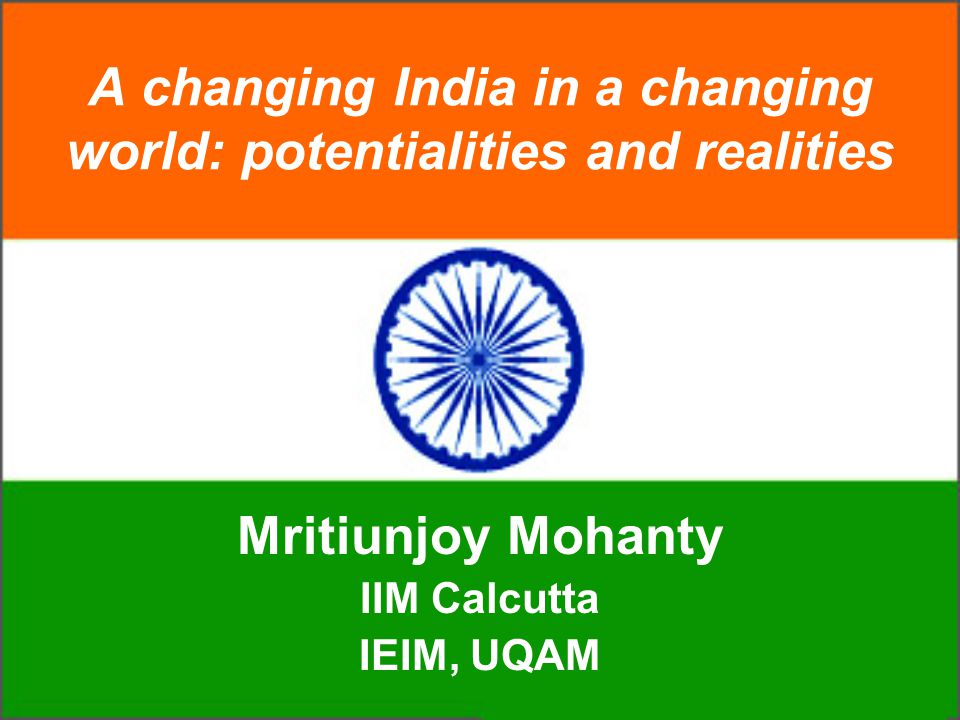 A changing India in a changing world: potentialities and realities Mritiunjoy Mohanty IIM Calcutta IEIM, UQAM