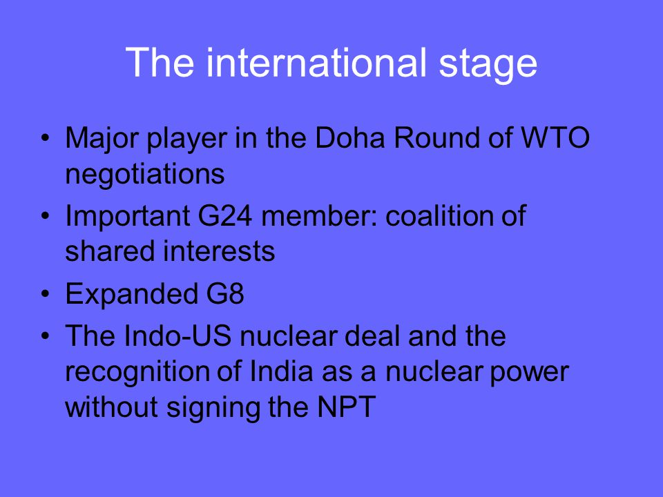 The international stage Major player in the Doha Round of WTO negotiations Important G24 member: coalition of shared interests Expanded G8 The Indo-US nuclear deal and the recognition of India as a nuclear power without signing the NPT