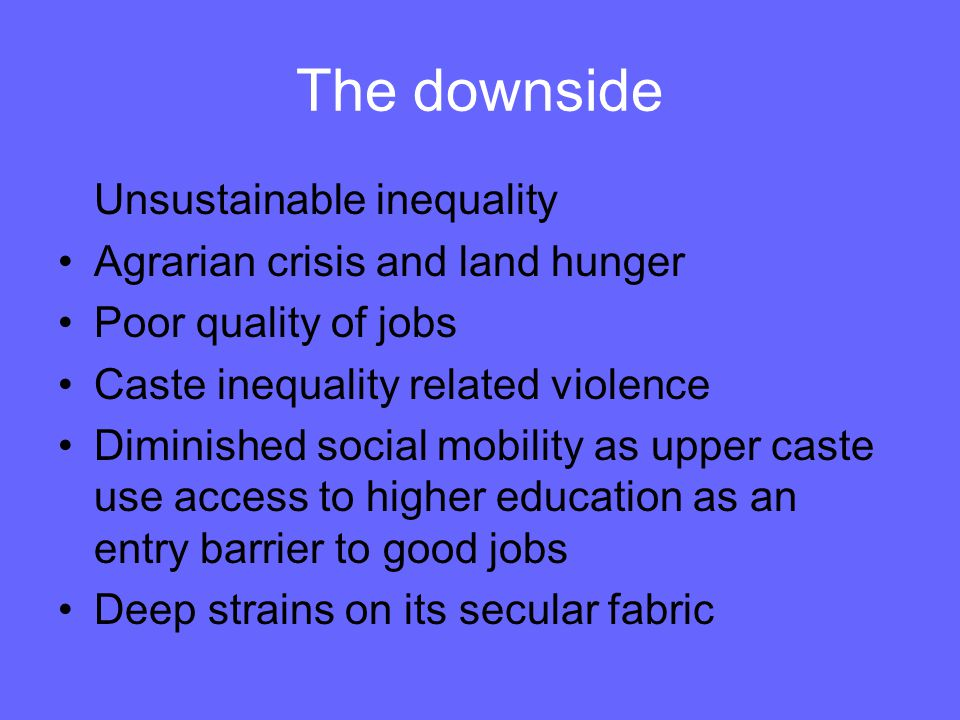 The downside Unsustainable inequality Agrarian crisis and land hunger Poor quality of jobs Caste inequality related violence Diminished social mobility as upper caste use access to higher education as an entry barrier to good jobs Deep strains on its secular fabric