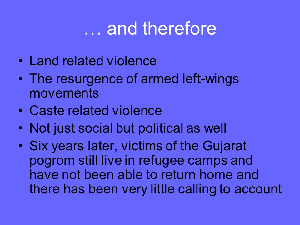 … and therefore Land related violence The resurgence of armed left-wings movements Caste related violence Not just social but political as well Six ye