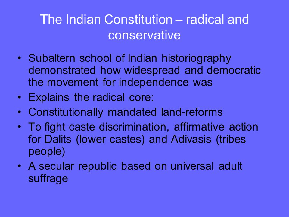 The Indian Constitution – radical and conservative Subaltern school of Indian historiography demonstrated how widespread and democratic the movement for independence was Explains the radical core: Constitutionally mandated land-reforms To fight caste discrimination, affirmative action for Dalits (lower castes) and Adivasis (tribes people) A secular republic based on universal adult suffrage