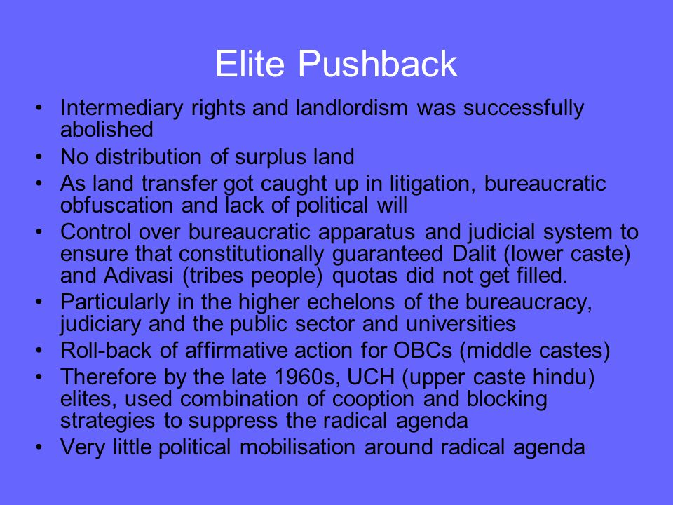 Elite Pushback Intermediary rights and landlordism was successfully abolished No distribution of surplus land As land transfer got caught up in litigation, bureaucratic obfuscation and lack of political will Control over bureaucratic apparatus and judicial system to ensure that constitutionally guaranteed Dalit (lower caste) and Adivasi (tribes people) quotas did not get filled.