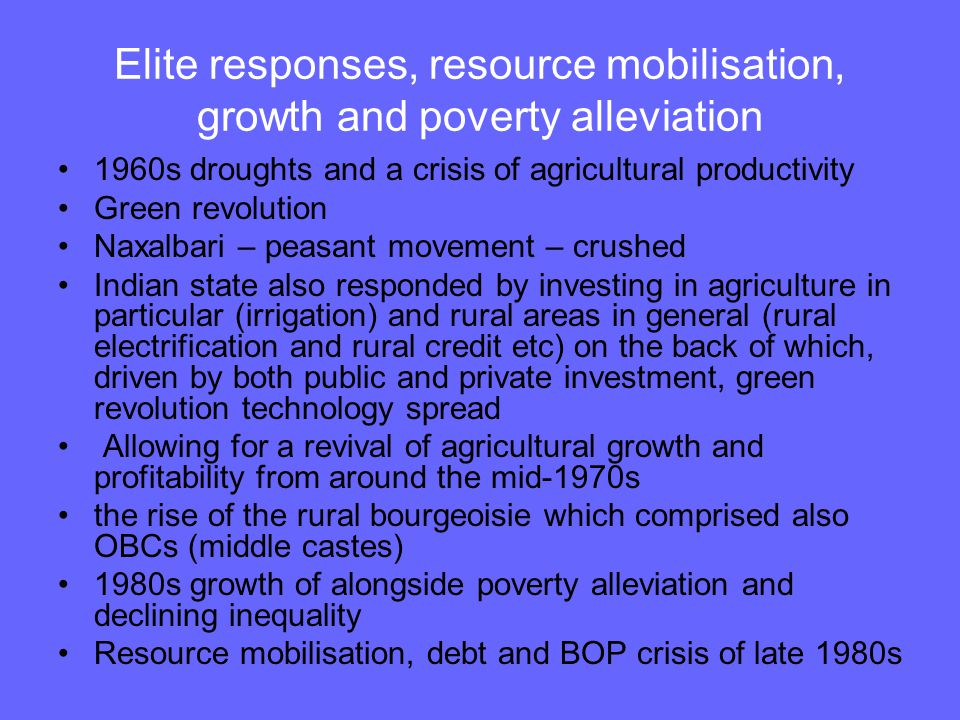 Elite responses, resource mobilisation, growth and poverty alleviation 1960s droughts and a crisis of agricultural productivity Green revolution Naxalbari – peasant movement – crushed Indian state also responded by investing in agriculture in particular (irrigation) and rural areas in general (rural electrification and rural credit etc) on the back of which, driven by both public and private investment, green revolution technology spread Allowing for a revival of agricultural growth and profitability from around the mid-1970s the rise of the rural bourgeoisie which comprised also OBCs (middle castes) 1980s growth of alongside poverty alleviation and declining inequality Resource mobilisation, debt and BOP crisis of late 1980s