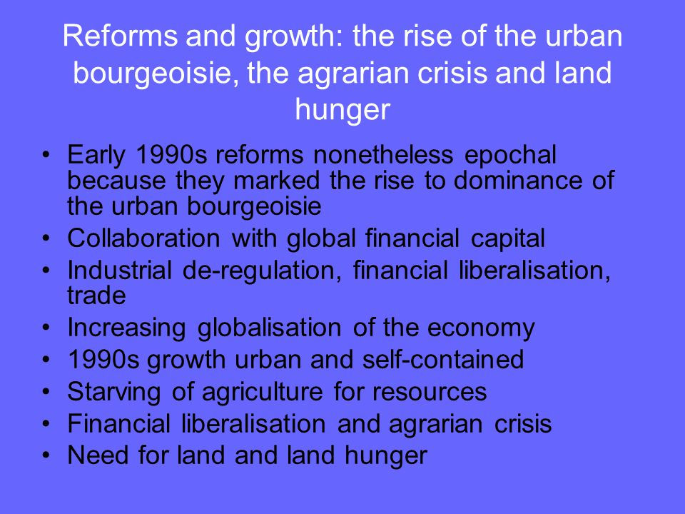 Reforms and growth: the rise of the urban bourgeoisie, the agrarian crisis and land hunger Early 1990s reforms nonetheless epochal because they marked