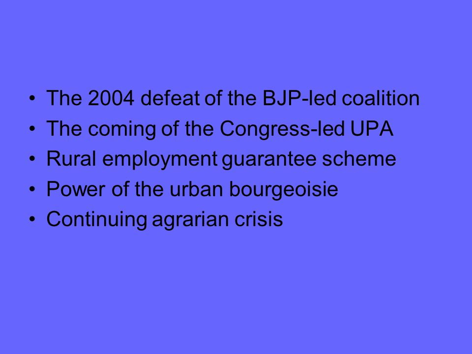 The 2004 defeat of the BJP-led coalition The coming of the Congress-led UPA Rural employment guarantee scheme Power of the urban bourgeoisie Continuing agrarian crisis