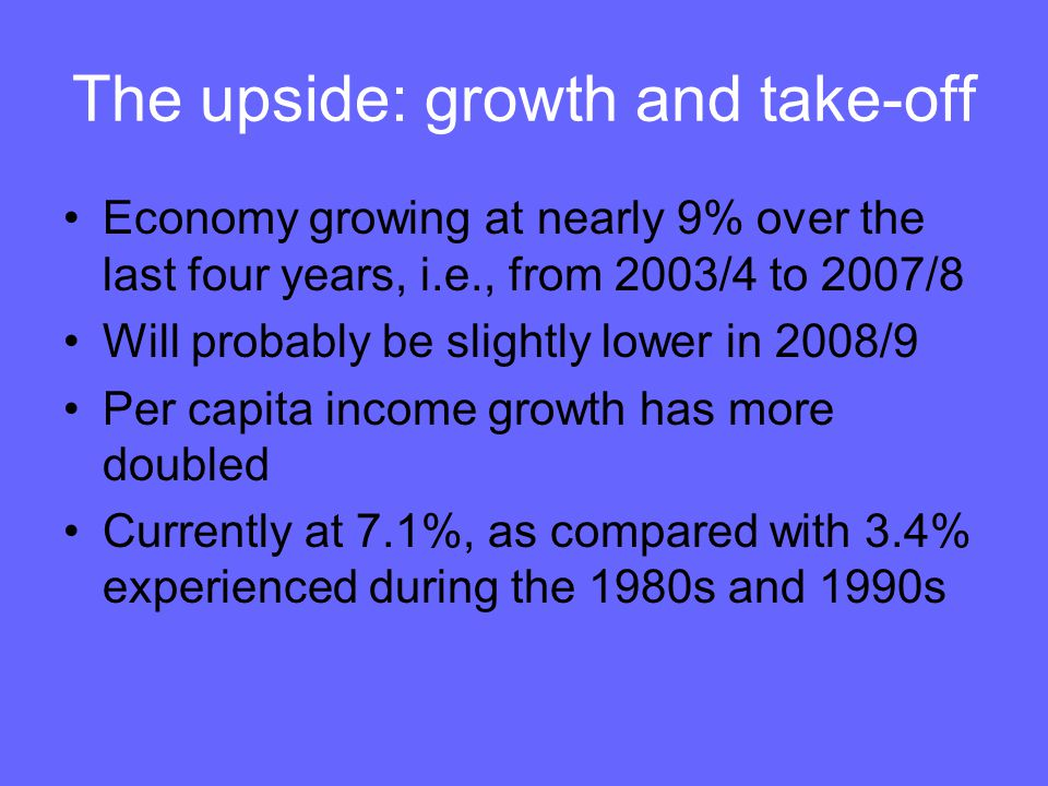 The upside: growth and take-off Economy growing at nearly 9% over the last four years, i.e., from 2003/4 to 2007/8 Will probably be slightly lower in 2008/9 Per capita income growth has more doubled Currently at 7.1%, as compared with 3.4% experienced during the 1980s and 1990s