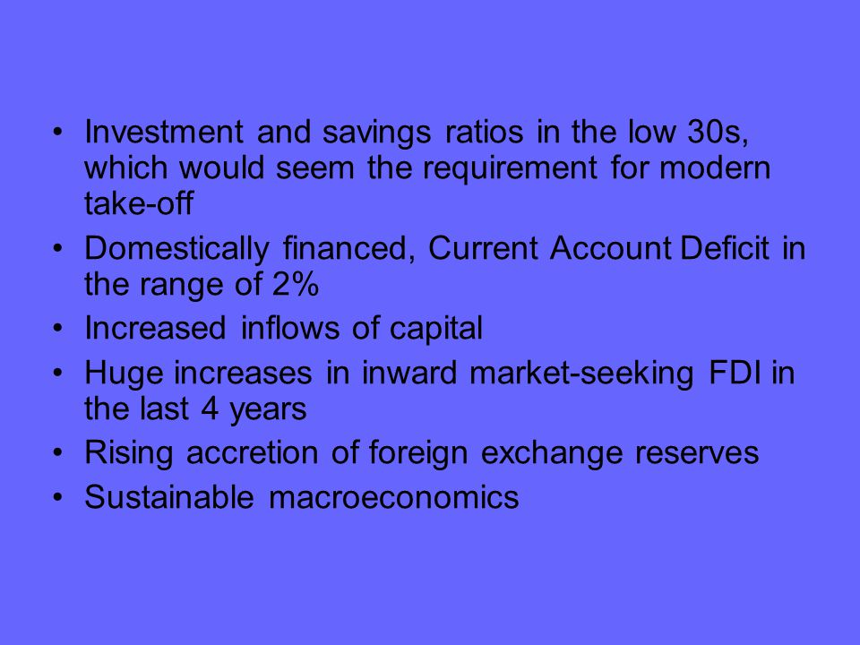 Investment and savings ratios in the low 30s, which would seem the requirement for modern take-off Domestically financed, Current Account Deficit in the range of 2% Increased inflows of capital Huge increases in inward market-seeking FDI in the last 4 years Rising accretion of foreign exchange reserves Sustainable macroeconomics