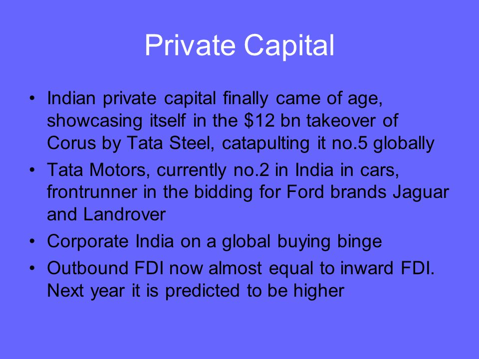 Private Capital Indian private capital finally came of age, showcasing itself in the $12 bn takeover of Corus by Tata Steel, catapulting it no.5 globa