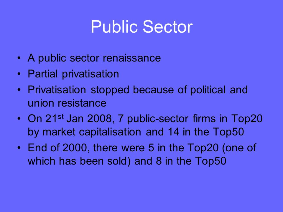 Public Sector A public sector renaissance Partial privatisation Privatisation stopped because of political and union resistance On 21 st Jan 2008, 7 p