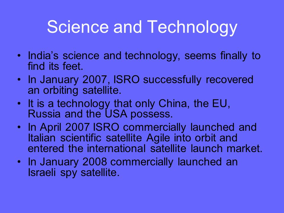 Science and Technology India's science and technology, seems finally to find its feet. In January 2007, ISRO successfully recovered an orbiting satell