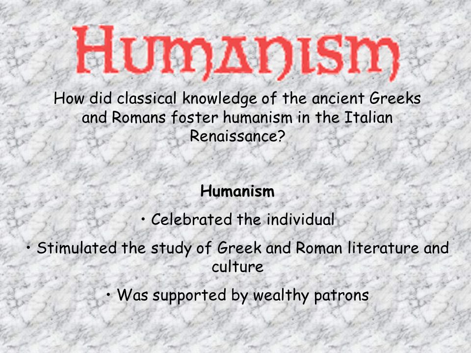 How did classical knowledge of the ancient Greeks and Romans foster humanism in the Italian Renaissance.