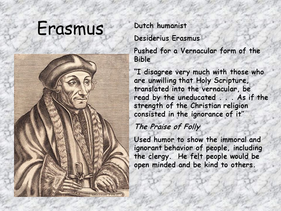 Erasmus Dutch humanist Desiderius Erasmus Pushed for a Vernacular form of the Bible I disagree very much with those who are unwilling that Holy Scripture, translated into the vernacular, be read by the uneducated...