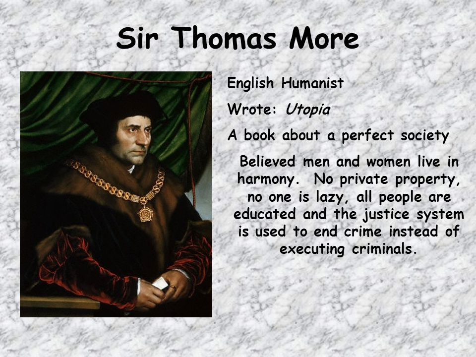 Sir Thomas More English Humanist Wrote: Utopia A book about a perfect society Believed men and women live in harmony.