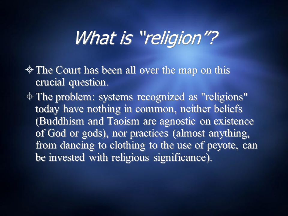 "What is ""religion""?  The Court has been all over the map on this crucial question.  The problem: systems recognized as"