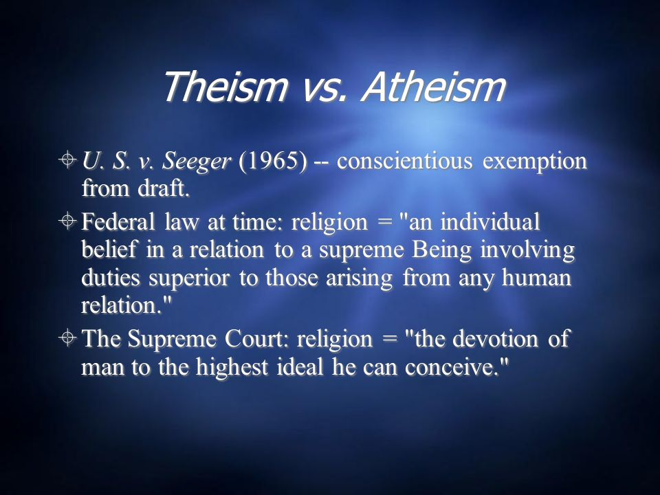 Theism vs. Atheism  U. S. v. Seeger (1965) -- conscientious exemption from draft.  Federal law at time: religion =
