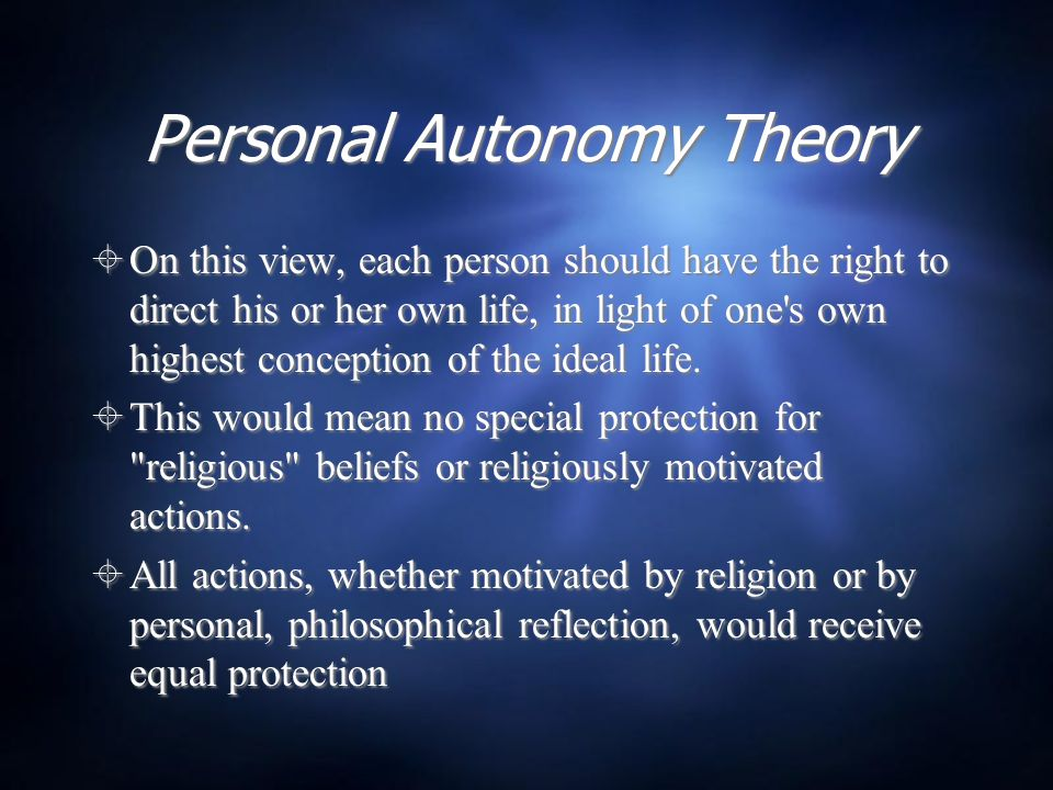 Personal Autonomy Theory  On this view, each person should have the right to direct his or her own life, in light of one's own highest conception of