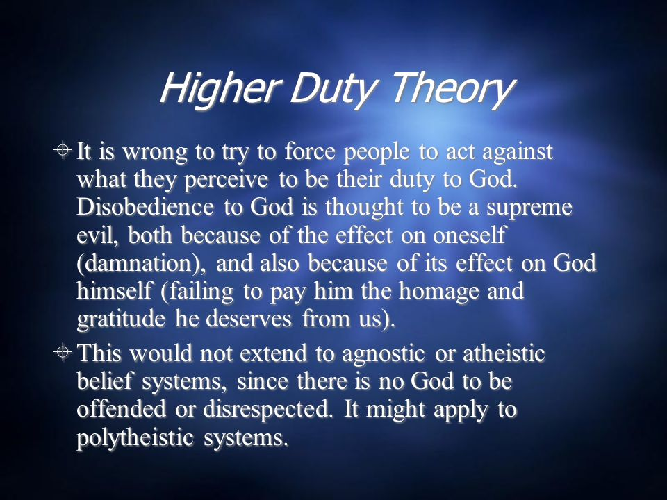 Higher Duty Theory  It is wrong to try to force people to act against what they perceive to be their duty to God. Disobedience to God is thought to b