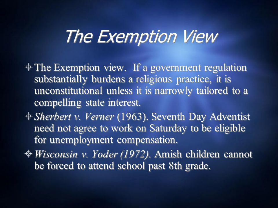 The Exemption View  The Exemption view. If a government regulation substantially burdens a religious practice, it is unconstitutional unless it is na