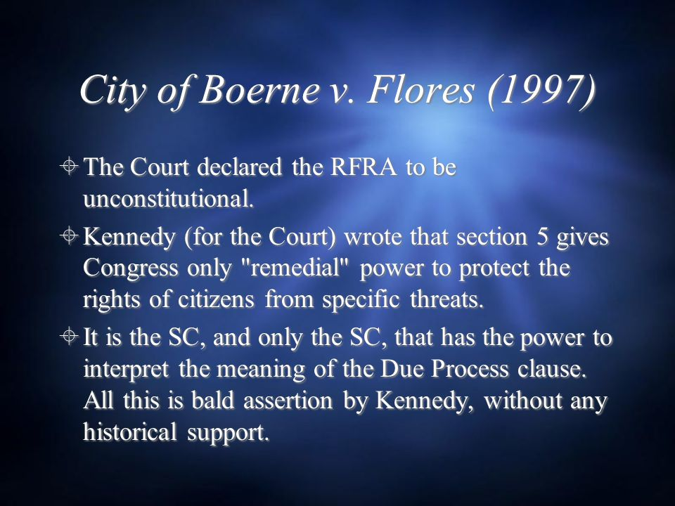 City of Boerne v. Flores (1997)  The Court declared the RFRA to be unconstitutional.  Kennedy (for the Court) wrote that section 5 gives Congress on