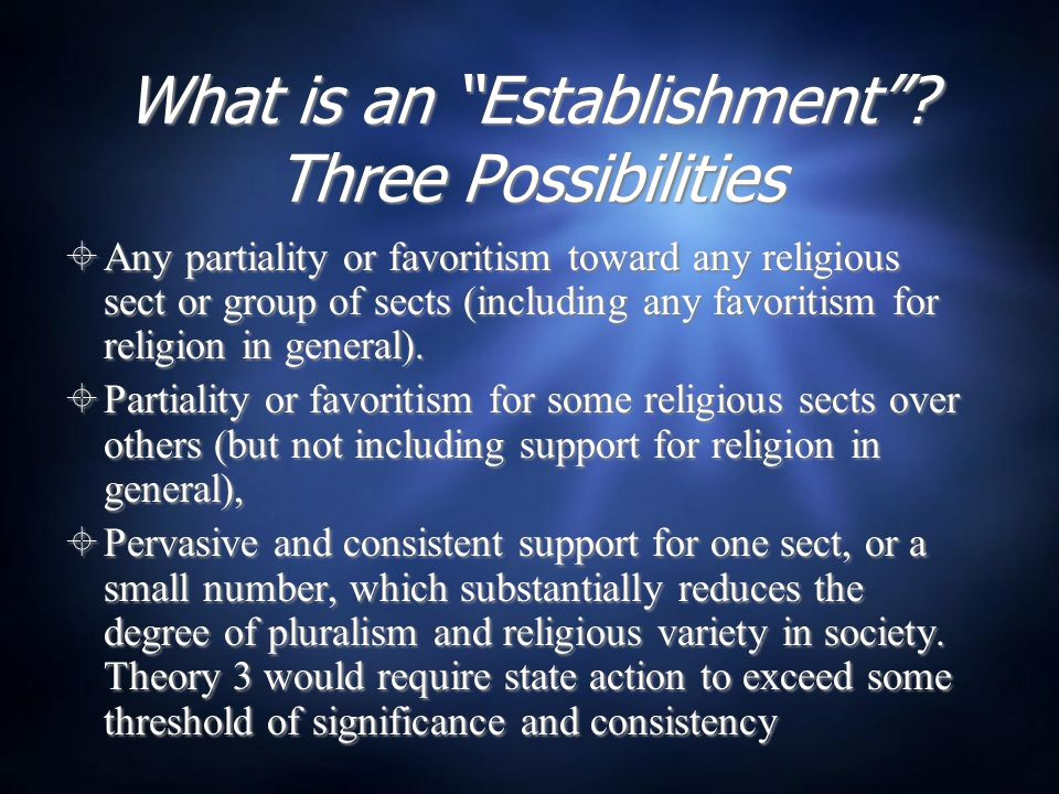 "What is an ""Establishment""? Three Possibilities  Any partiality or favoritism toward any religious sect or group of sects (including any favoritism f"
