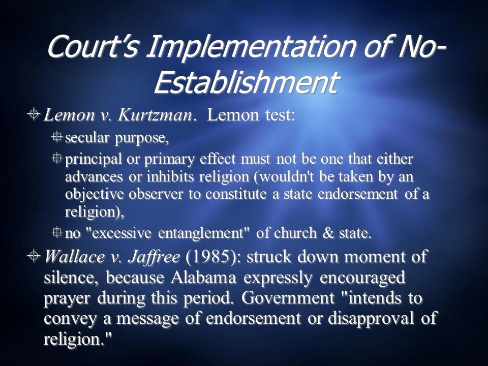 Court's Implementation of No- Establishment  Lemon v. Kurtzman. Lemon test:  secular purpose,  principal or primary effect must not be one that eit